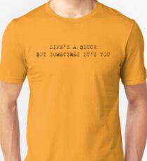 life's a bitch but sometimes it's you Unisex T-Shirt