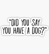 Did You Say You Have A Dog Sticker & T-Shirt - Gift For Dog Lovers Sticker