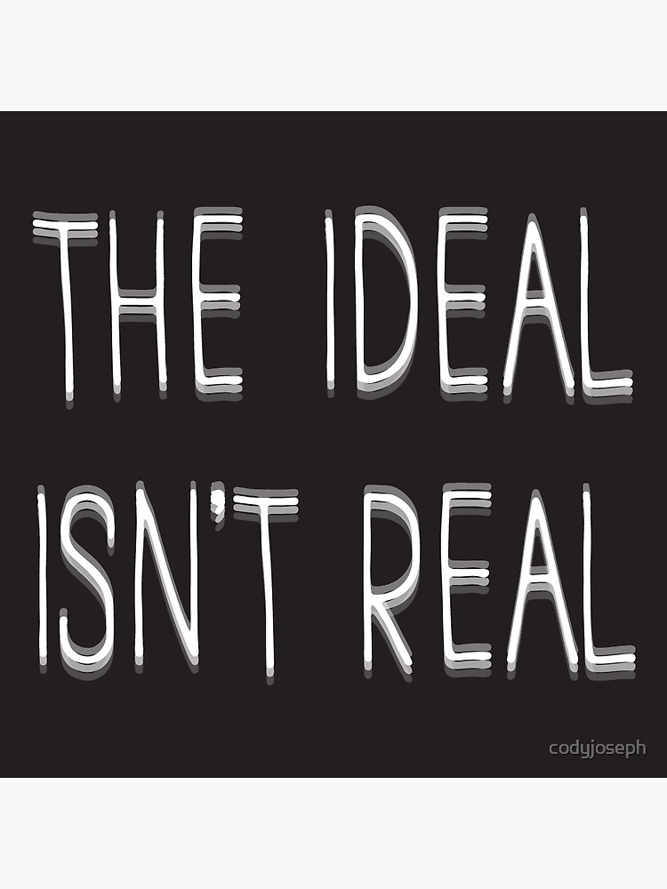 The Ideal isn't Real by codyjoseph