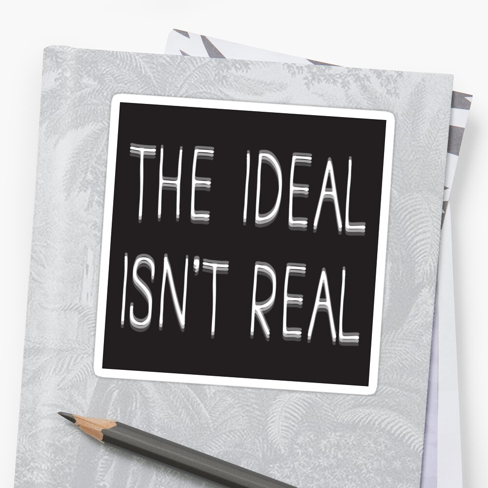 The Ideal isn't Real Sticker