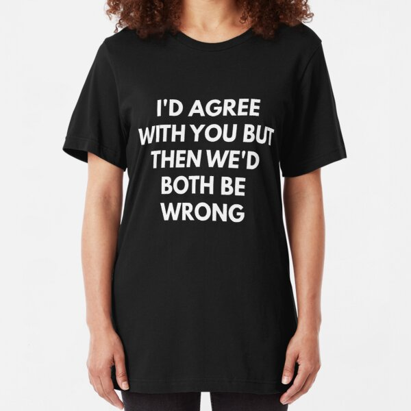 If I Agreed With You Then We/'d Both Be Wrong Funny Mens T-Shirt