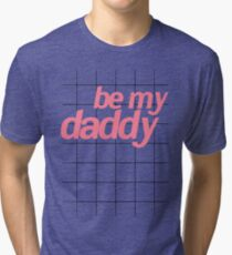 BE MY DADDY Tri-blend T-Shirt