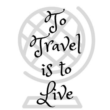 To Travel Is To Live by Original04