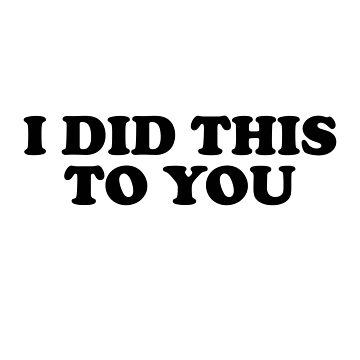 I Did This To You Sticker & T-Shirt - Gift For Teen by TheTeeMachine