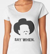 Say When. Women's Premium T-Shirt