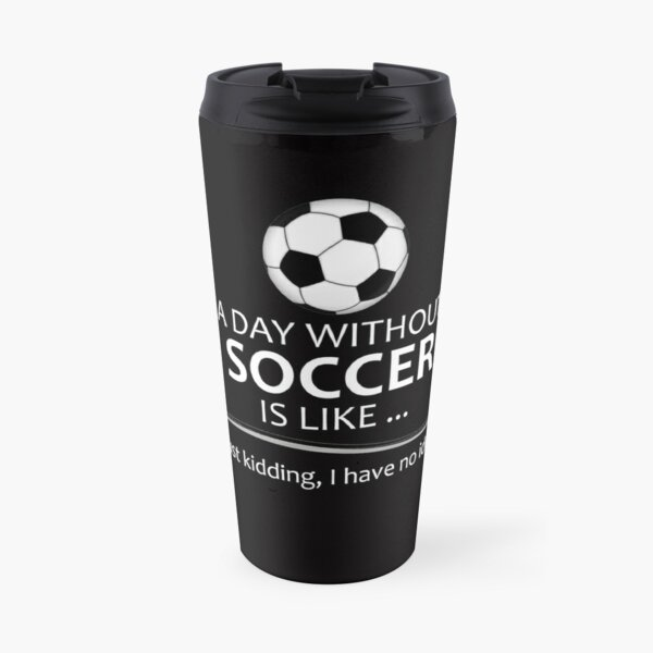 Soccer Player Gifts for Football & Futbol Lovers & Coach - A Day Without Soccer is Like Funny Gift Ideas for Soccer Players & Coaches Who Play Travel Mug