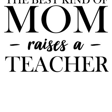 The Best Kind Of Mom Raises A Teacher by trends