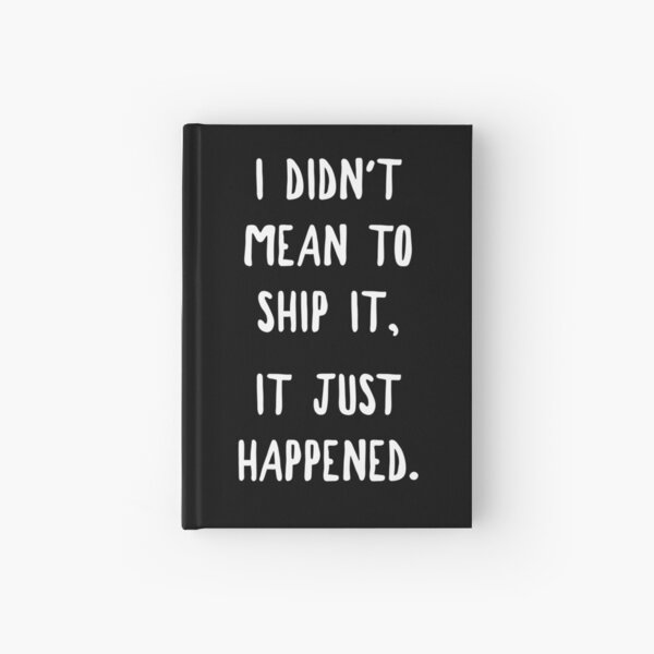 I Didn't Mean To Ship It, It Just Happened Hardcover Journal