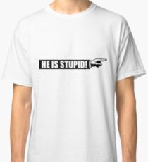 He is stupid Classic T-Shirt