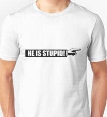 He is stupid Unisex T-Shirt
