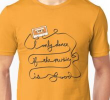 I only dance if the music is good Unisex T-Shirt