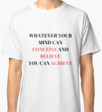Whatever Your Mind Can Conceive and Believe You can Achieve Classic T-Shirt