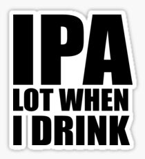 Funny IPA Lot When I Drink Shirt Sticker