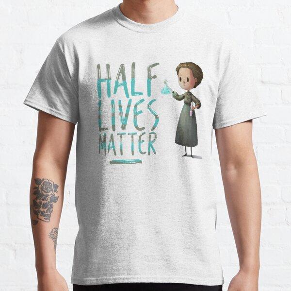 Marie Curie Half Lives Matter Classic T-Shirt