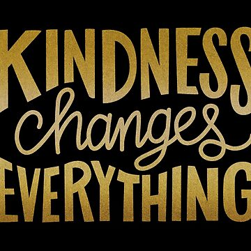 Kindness Changes Everything: Gold on Black by taylorsmith03
