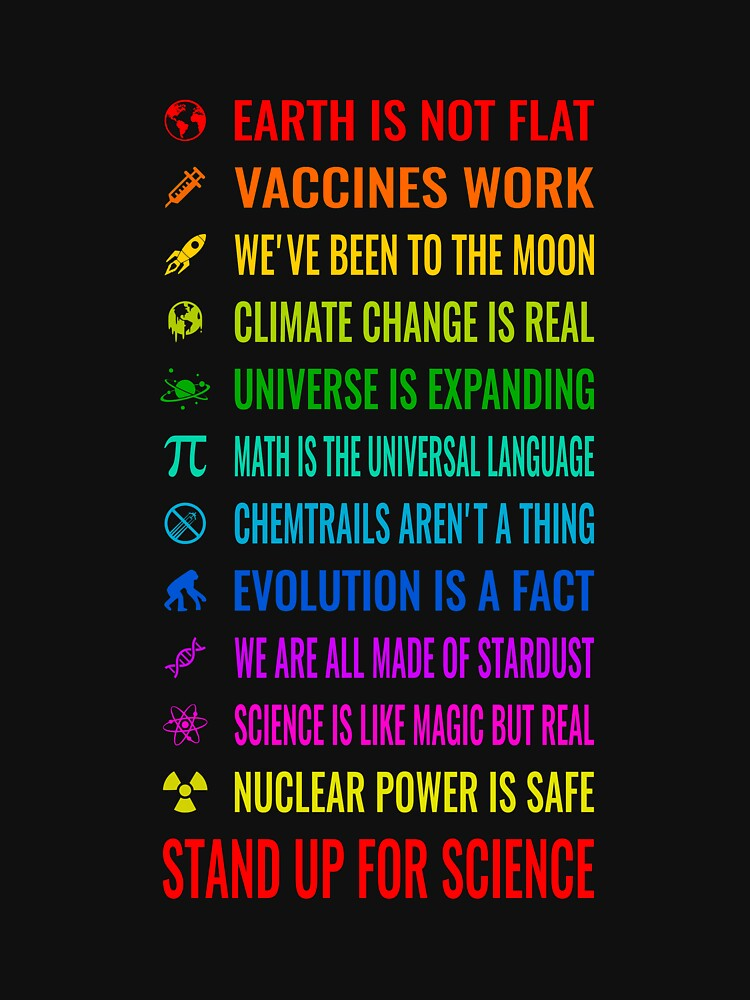 Earth is not flat! Vaccines work! Weve been to the moon! Chemtrails arent a thing! Climate change is real! Stand up for science! Universe is expanding! Nuclear power is safe! by nabla