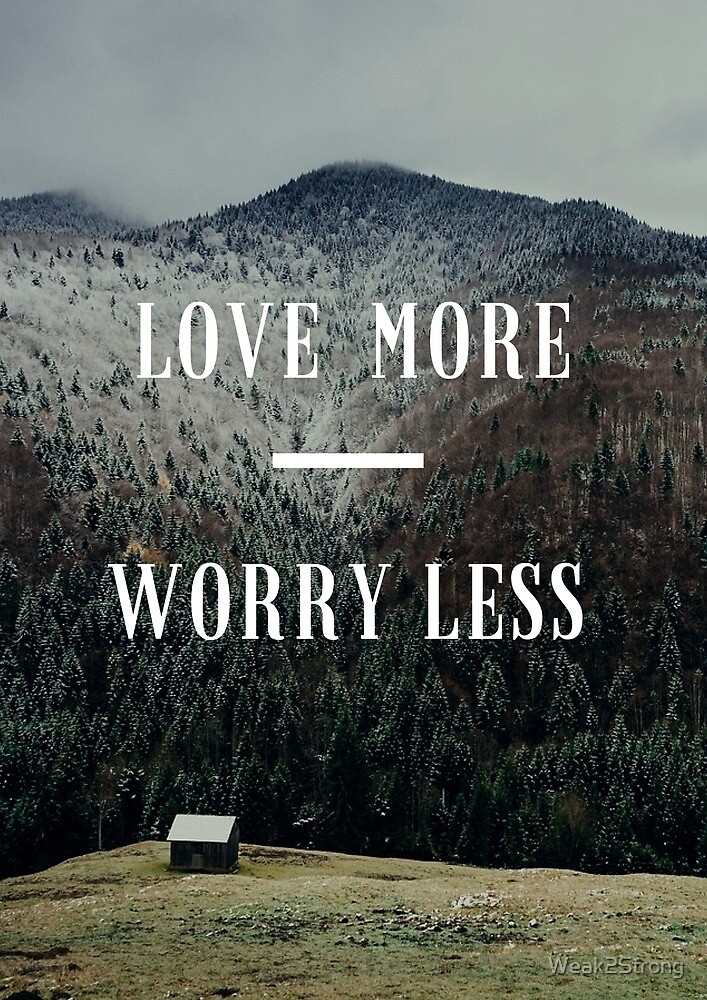 Love More, Worry Less by Weak2Strong