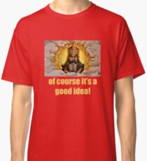 Of course it's a good idea Classic T-Shirt
