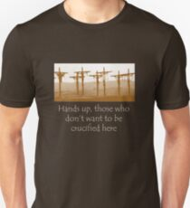 Hands up, those who don't want to be crucified here Unisex T-Shirt