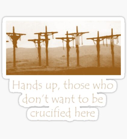 Hands up, those who don't want to be crucified here Sticker