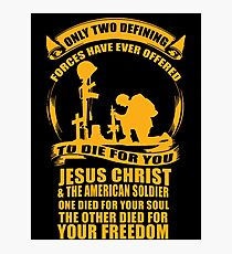 Only 2 Defining Forces Have Ever Offered To Die For You Jesus Christ and The American Soldier. 1 Died For Your Soul, The Other Died For Your Freedom. Photographic Print
