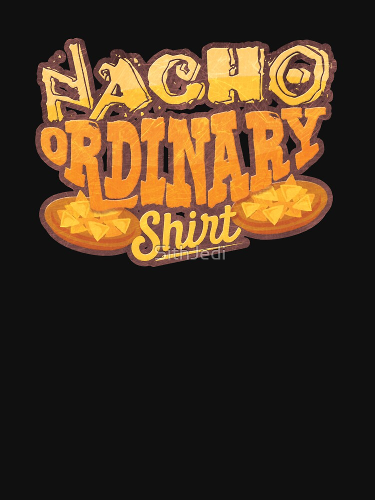 Nacho Ordinary Shirt Mexican Food T-Shirt by SithJedi