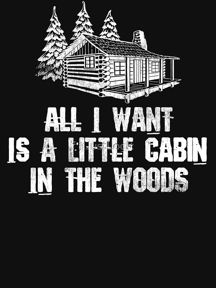 All I Want Is A Cabin In The Woods by JustLogIt