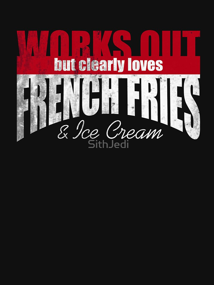 Works Out but Clearly Loves French Fries & Ice Cream  by SithJedi