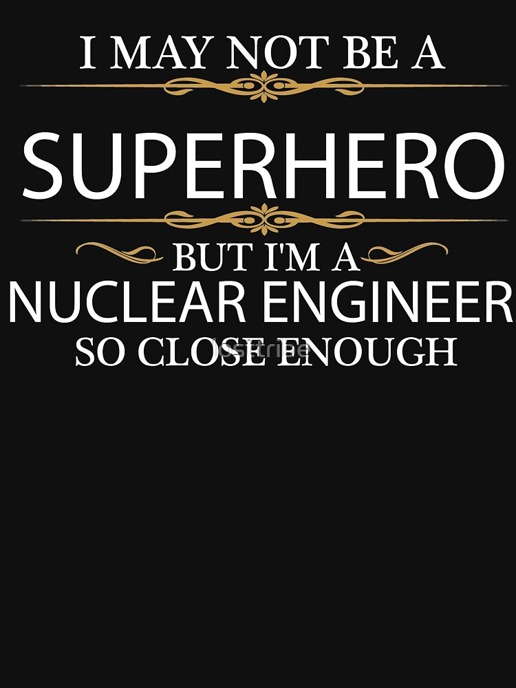 May not be a Superhero but I'm a Nuclear Engineer Engineering by losttribe