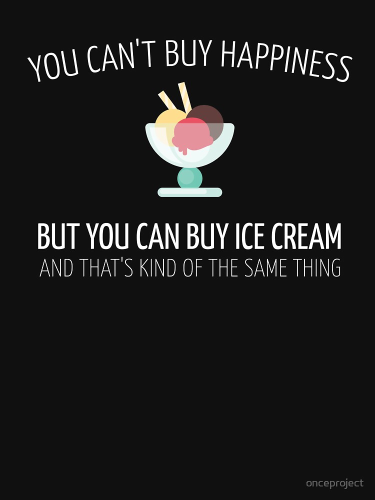 You Can't Buy Happiness But You Can Buy Ice Cream And That's Kind Of The Same Thing by onceproject