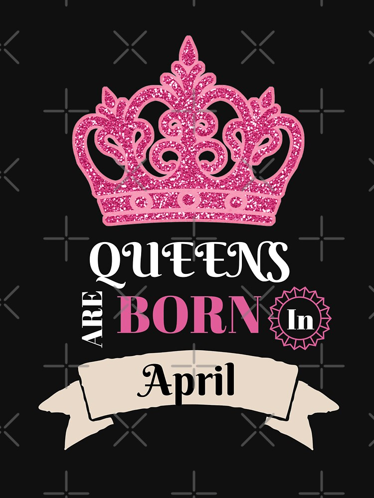 Queens Are Born In April April Birthday Month Birthday Babe Birthday Girl Funny Gift Novelty by CheerfulDesigns