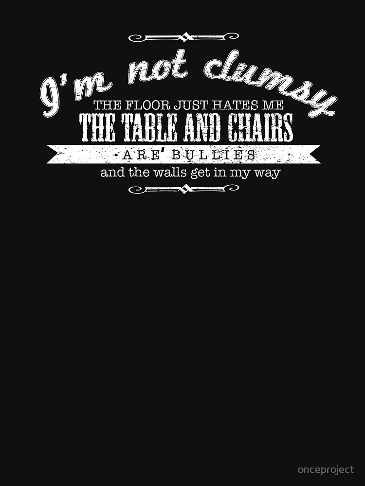 I'm Not Clumsy The Floor Just Hates Me The Table And Chairs Are Bullies And The Walls Get In My Way by onceproject