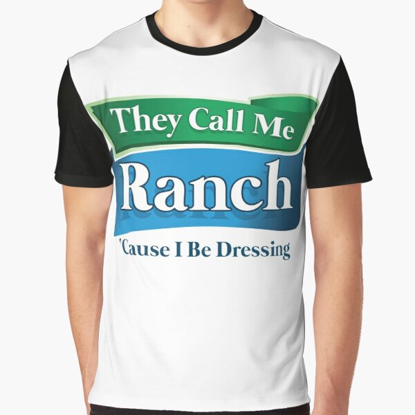 They Call Me Ranch, Cause I be Dressing Graphic T-Shirt