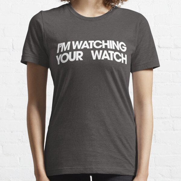 I'M WATCHING YOUR WATCH Essential T-Shirt