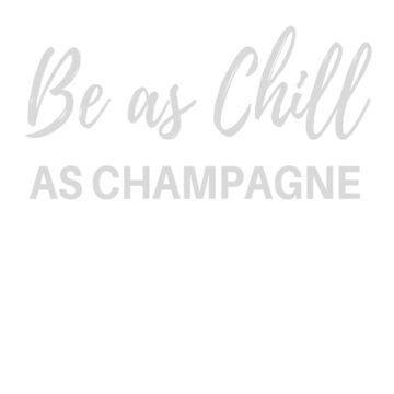Be As Chill As Champagne by clairesdesign