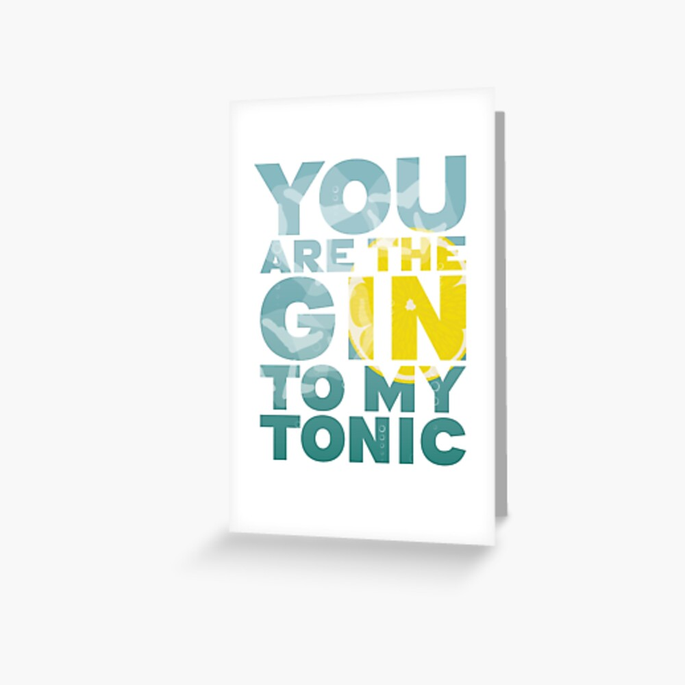 You are the Gin to my Tonic perfect valentines / anniversary / romantic gift Greeting Card
