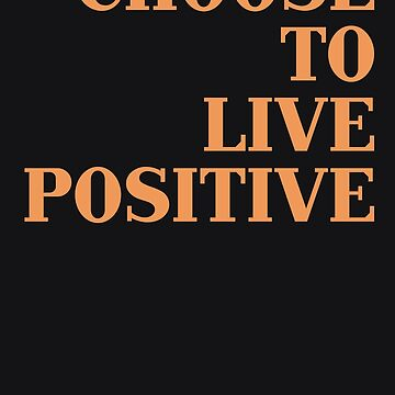 Choose To Live Positive by ThugPigeon