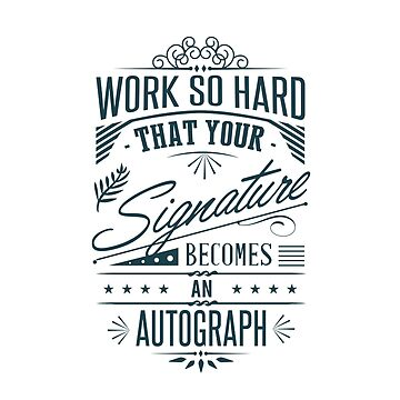 Work So Hard That Your Signature Becomes An Autograph by sebastya