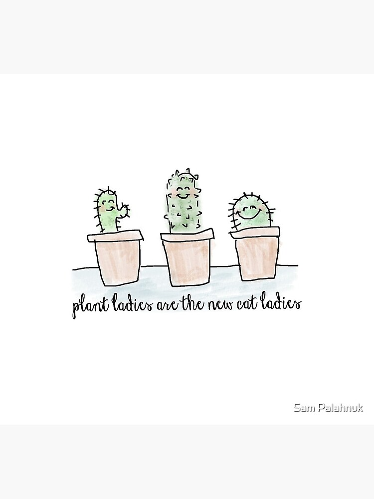 Plant Ladies are the New Cat Ladies  by sampalahnukart
