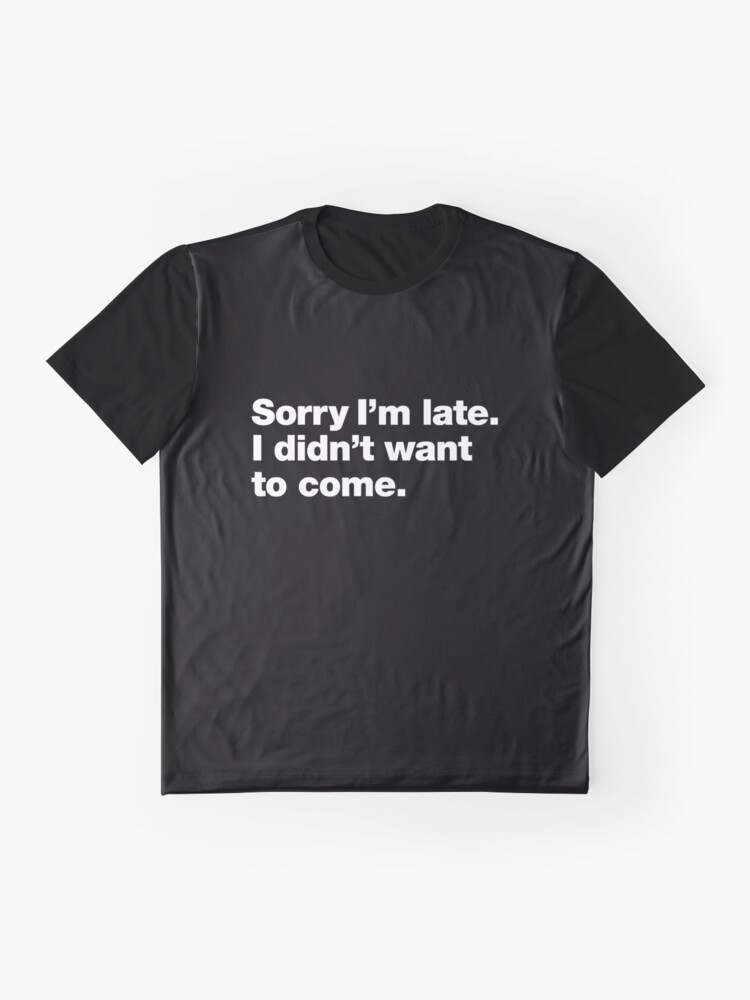 Alternate view of Sorry I'm late. I didn't want to come. Graphic T-Shirt