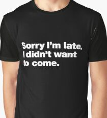 Sorry I'm late. I didn't want to come. Graphic T-Shirt