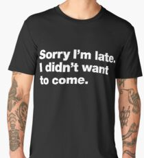 Sorry I'm late. I didn't want to come. Men's Premium T-Shirt