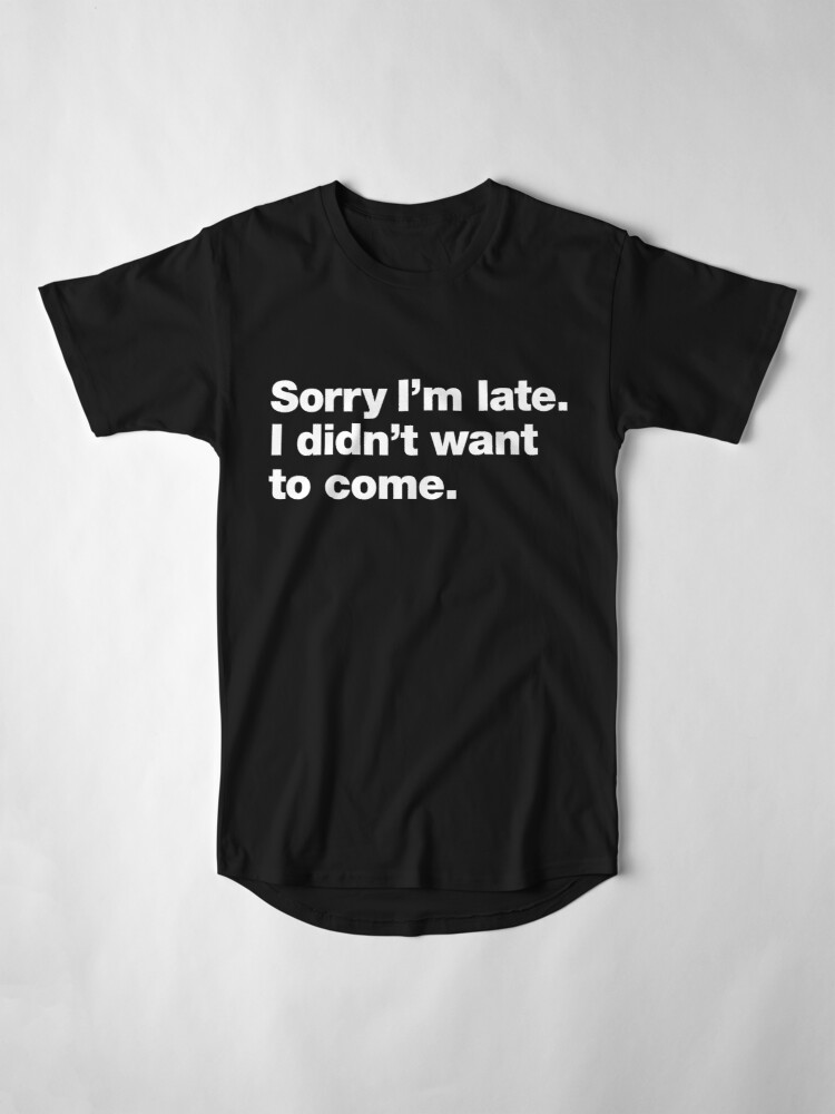 Alternate view of Sorry I'm late. I didn't want to come. Long T-Shirt