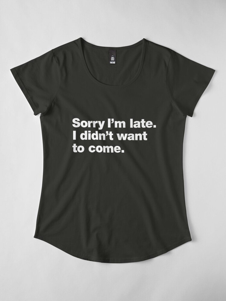 Alternate view of Sorry I'm late. I didn't want to come. Premium Scoop T-Shirt