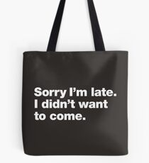 Sorry I'm late. I didn't want to come. Tote Bag