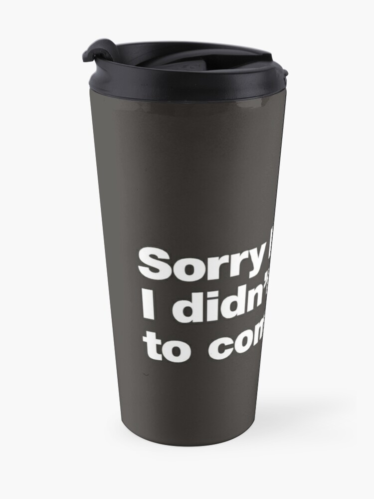 Alternate view of Sorry I'm late. I didn't want to come. Travel Mug