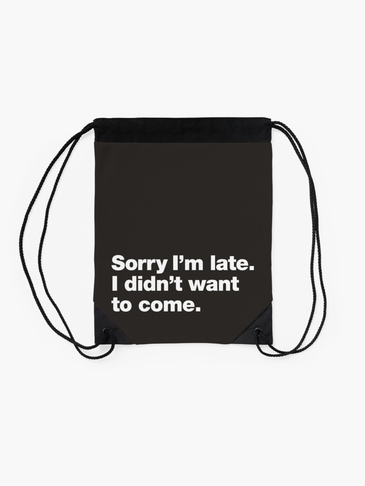 Alternate view of Sorry I'm late. I didn't want to come. Drawstring Bag