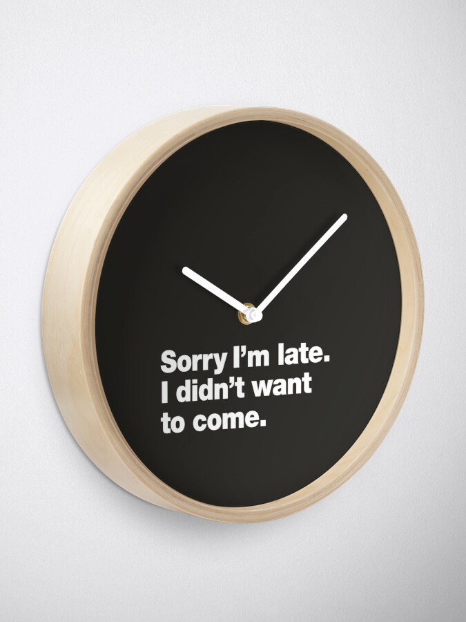 Alternate view of Sorry I'm late. I didn't want to come. Clock