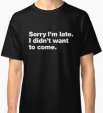 Sorry I'm late. I didn't want to come. Classic T-Shirt