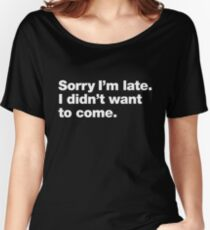 Sorry I'm late. I didn't want to come. Women's Relaxed Fit T-Shirt
